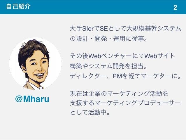 2自己紹介 @Mharu 大手SIerでSEとして大規模基幹システム の設計・開発・運用に従事。 その後WebベンチャーにてWebサイト 構築やシステム開発を担当。 ディレクター、PMを経てマーケターに。 現在は企業のマーケティング活動を 支援...