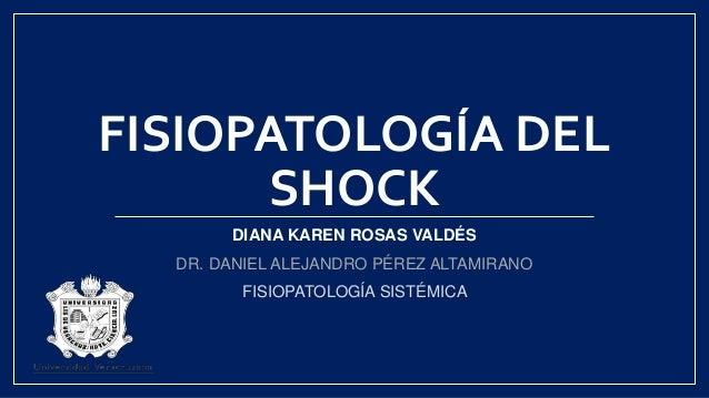 FISIOPATOLOGÍA DEL SHOCK DIANA KAREN ROSAS VALDÉS DR. DANIEL ALEJANDRO PÉREZ ALTAMIRANO FISIOPATOLOGÍA SISTÉMICA