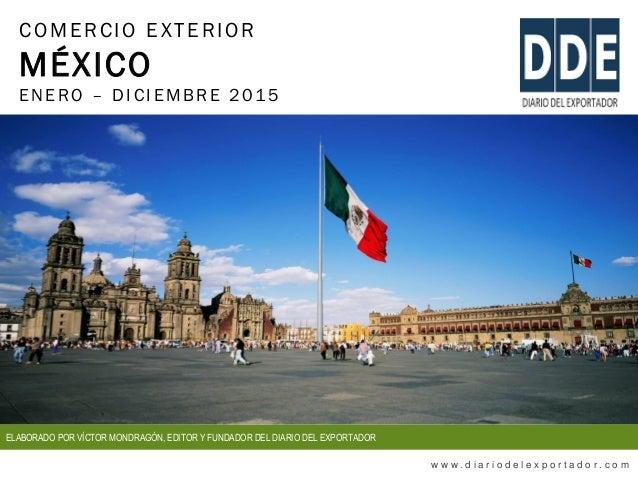 COMERCIO EXTERIOR MÉXICO ENERO – DIC IEMBRE 2015 w w w . d i a r i o d e l e x p o r t a d o r . c o m ELABORADO POR VÍCTO...