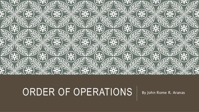 ORDER OF OPERATIONS By John Rome R. Aranas