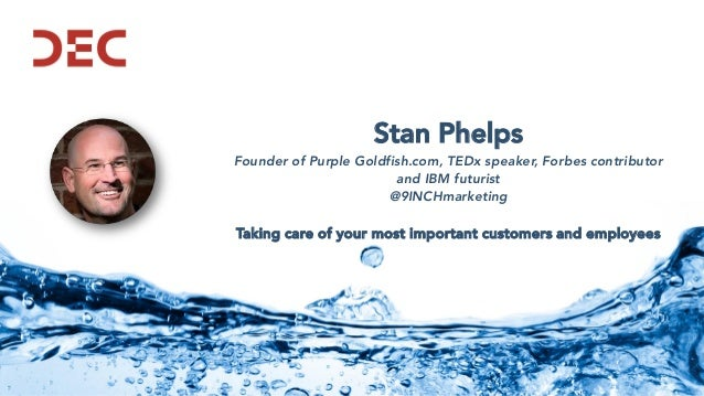 Stan Phelps Founder of Purple Goldfish.com, TEDx speaker, Forbes contributor and IBM futurist @9INCHmarketing Taking care ...