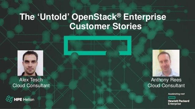 OpenStack® Summit Austin 2016The 'Untold' OpenStack® Enterprise Customer Stories Alex Tesch Cloud Consultant Anthony Rees ...