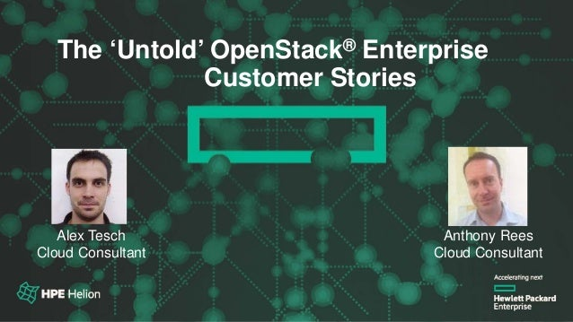 OpenStack® Summit Austin 2016The 'Untold' OpenStack® Enterprise Customer Stories Alex Tesch Cloud Consultant Anthony Rees ...