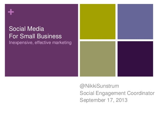 + Social Media For Small Business Inexpensive, effective marketing @NikkiSunstrum Social Engagement Coordinator September ...
