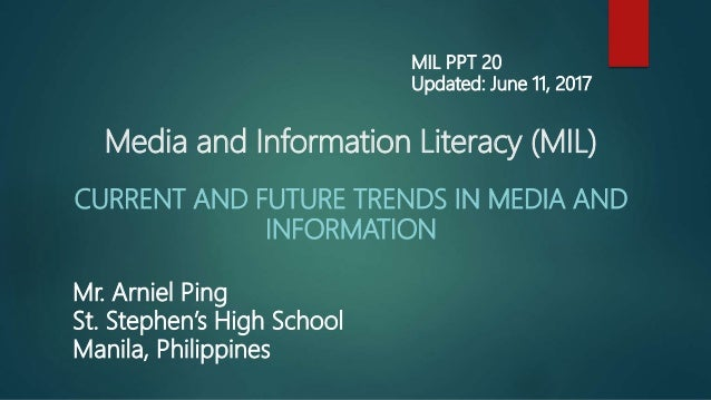 Media and Information Literacy (MIL) CURRENT AND FUTURE TRENDS IN MEDIA AND INFORMATION Mr. Arniel Ping St. Stephen's High...