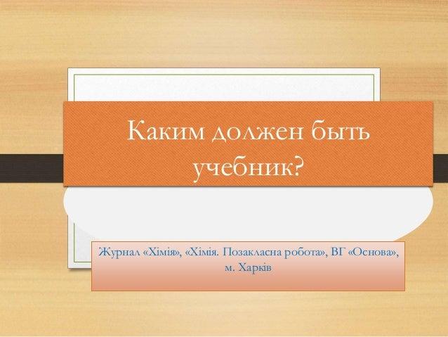 Каким должен быть учебник? Журнал «Хімія», «Хімія. Позакласна робота», ВГ «Основа», м. Харків