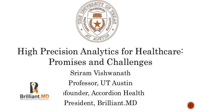 High Precision Analytics for Healthcare: Promises and Challenges Sriram Vishwanath Professor, UT Austin Cofounder, Accordi...