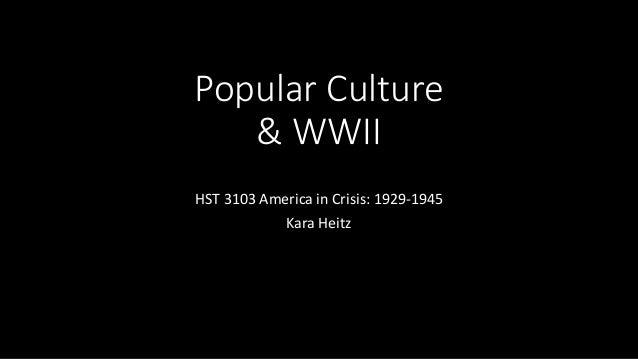 Popular Culture & WWII HST 3103 America in Crisis: 1929-1945 Kara Heitz