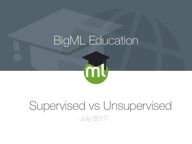 BigML Education Supervised vs Unsupervised July 2017