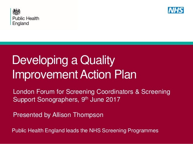 Developing a Quality Improvement Action Plan Public Health England leads the NHS Screening Programmes London Forum for Scr...
