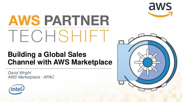Building a Global Sales Channel with AWS Marketplace David Wright AWS Marketplace - APAC