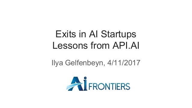 Exits in AI Startups Lessons from API.AI Ilya Gelfenbeyn, 4/11/2017