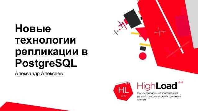 Новые технологии репликации в PostgreSQL Александр Алексеев
