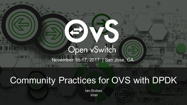 Community Practices for OVS with DPDK Ian Stokes Intel November 16-17, 2017 | San Jose, CA