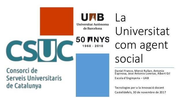 La Universitat com agent social Daniel Franco, Mercè Rullan, Antonio Espinosa, Jose Antonio Lorenzo, Albert Gil Escola d'E...