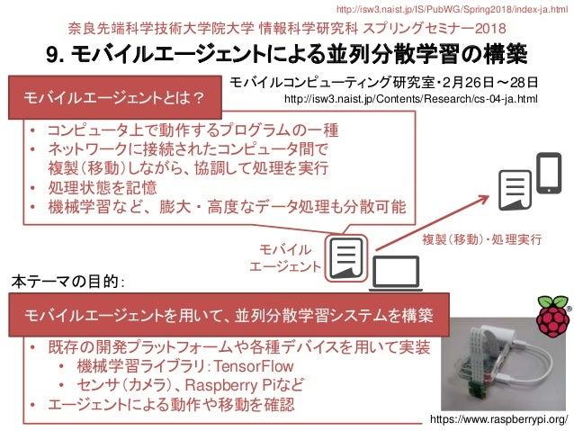 9. モバイルエージェントによる並列分散学習の構築 モバイルコンピューティング研究室・2月26日〜28日 • 既存の開発プラットフォームや各種デバイスを用いて実装 • 機械学習ライブラリ:TensorFlow • センサ(カメラ)、Raspbe...