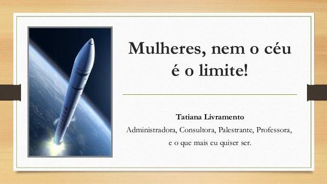 Mulheres, nem o céu é o limite! Tatiana Livramento Administradora, Consultora, Palestrante, Professora, e o que mais eu qu...