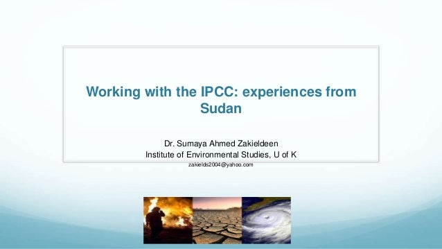Working with the IPCC: experiences from Sudan Dr. Sumaya Ahmed Zakieldeen Institute of Environmental Studies, U of K zakie...