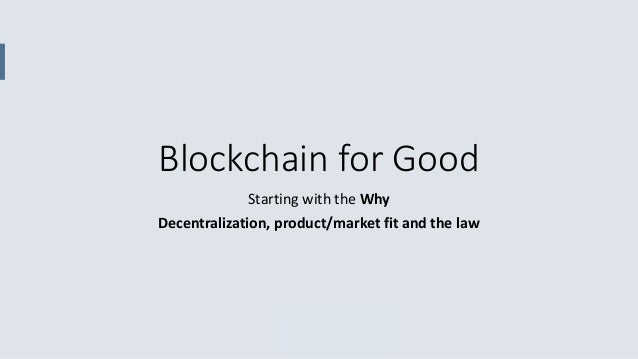 Blockchain for Good Starting with the Why Decentralization, product/market fit and the law