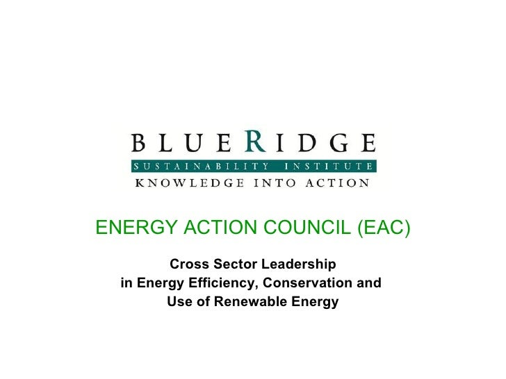 ENERGY ACTION COUNCIL (EAC) Cross Sector Leadership in Energy Efficiency, Conservation and  Use of Renewable Energy
