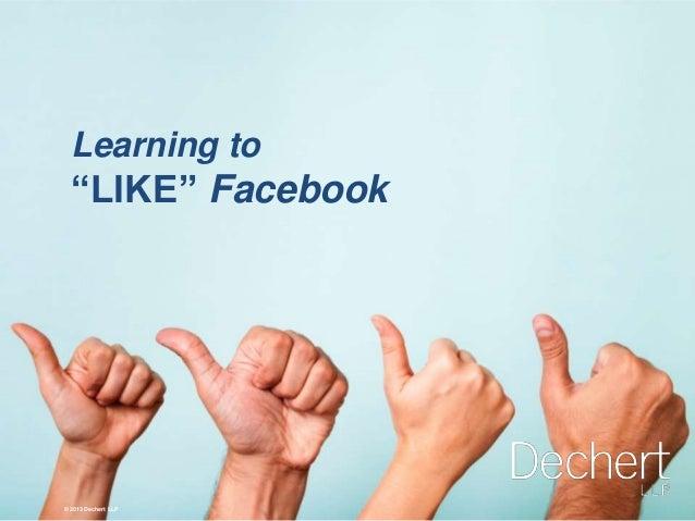 """© 2013 Dechert LLP Learning to """"LIKE"""" Facebook © 2013 Dechert LLP"""