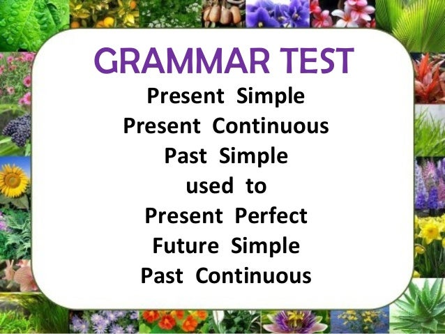 Present Simple Present Continuous Past Simple used to Present Perfect Future Simple Past Continuous GRAMMAR TEST