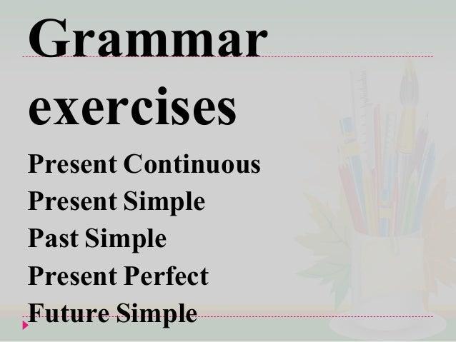 Grammar exercises Present Continuous Present Simple Past Simple Present Perfect Future Simple