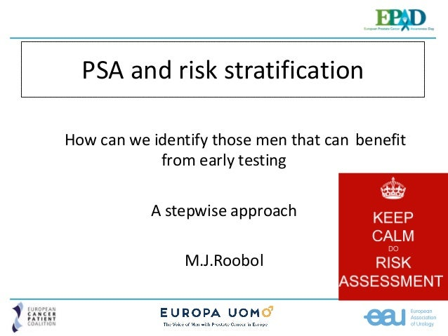 PSA and risk stratification How can we identify those men that can benefit from early testing A stepwise approach M.J.Roob...