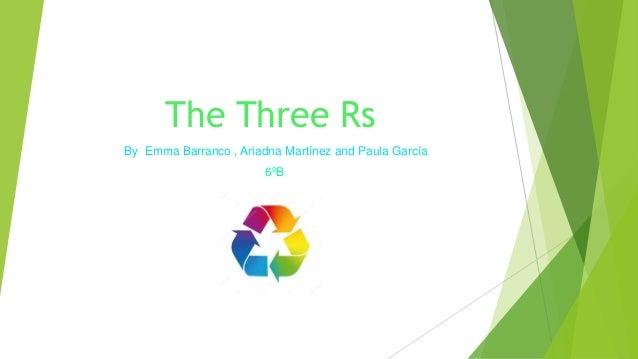 The Three Rs By Emma Barranco , Ariadna Martínez and Paula García 6ºB
