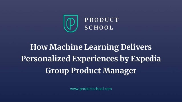 www.productschool.com How Machine Learning Delivers Personalized Experiences by Expedia Group Product Manager