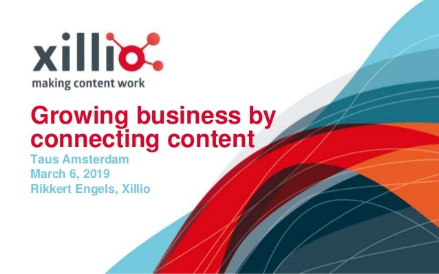 Growing business by connecting content Taus Amsterdam March 6, 2019 Rikkert Engels, Xillio