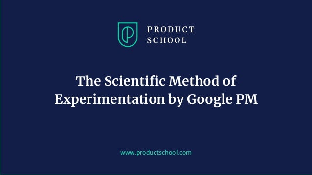 www.productschool.com The Scientific Method of Experimentation by Google PM