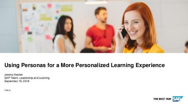 PUBLIC Jeremy Kestler SAP Talent, Leadership and Learning September 19, 2019 Using Personas for a More Personalized Learni...
