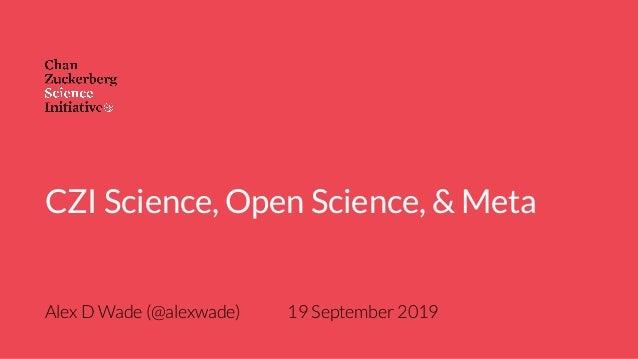Alex D Wade (@alexwade) 19 September 2019 CZI Science, Open Science, & Meta