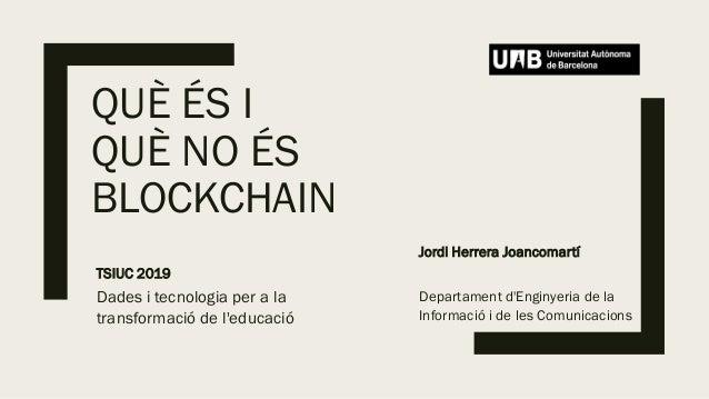 QUÈ ÉS I QUÈ NO ÉS BLOCKCHAIN Jordi Herrera Joancomartí Departament d'Enginyeria de la Informació i de les Comunicacions T...