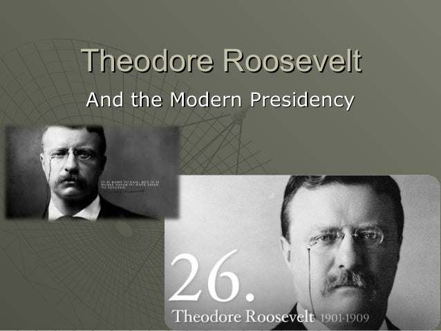 Theodore RooseveltAnd the Modern Presidency