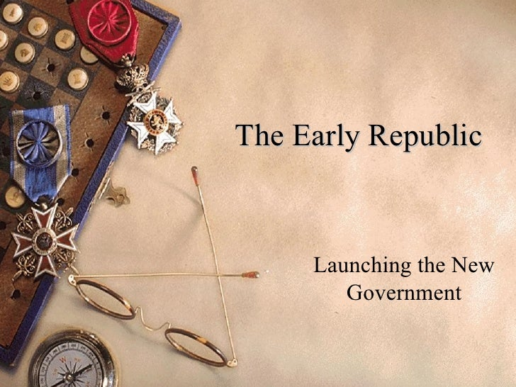 The Early Republic Launching the New Government