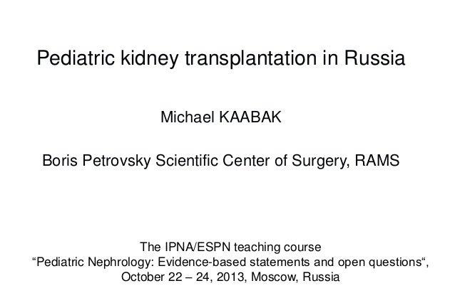 Pediatric kidney transplantation in Russia Michael KAABAK Boris Petrovsky Scientific Center of Surgery, RAMS  The IPNA/ESP...