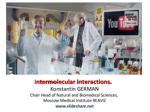 Intermolecular interactions. Konstantin GERMAN  Chair Head of Natural and Biomedical Sciences, Moscow Medical Institute RE...