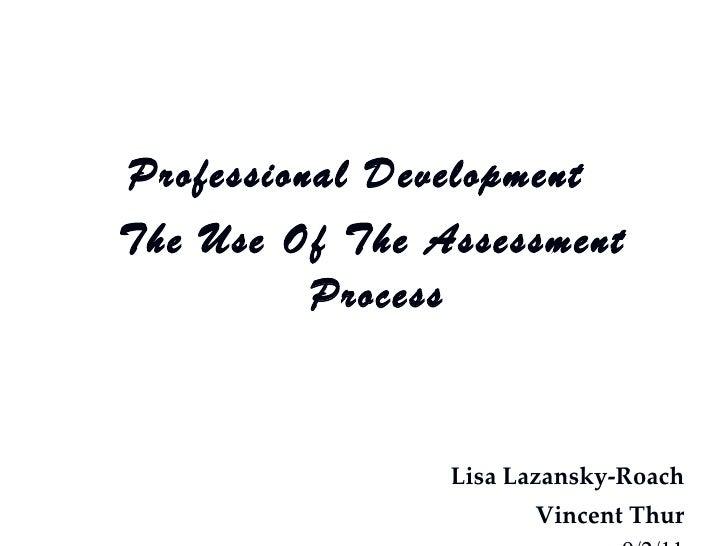 <ul><li>Professional Development  </li></ul><ul><li>The Use Of The Assessment Process </li></ul><ul><li>Lisa Lazansky-Roac...