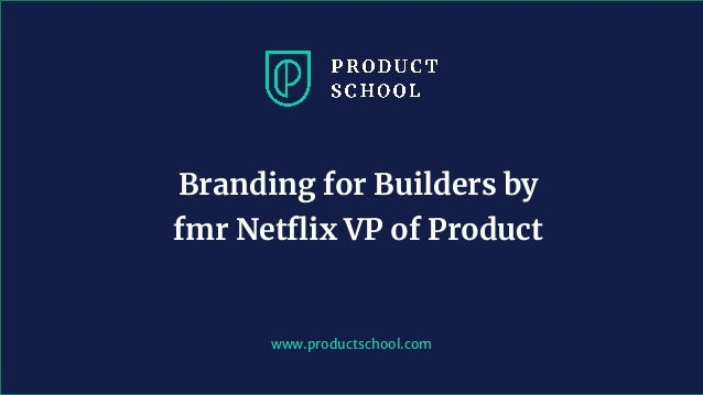 www.productschool.com Branding for Builders by fmr Netflix VP of Product