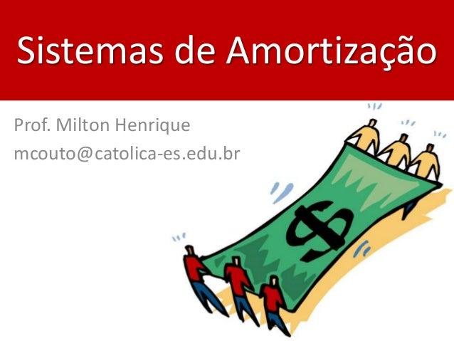 Sistemas de Amortização Prof. Milton Henrique mcouto@catolica-es.edu.br