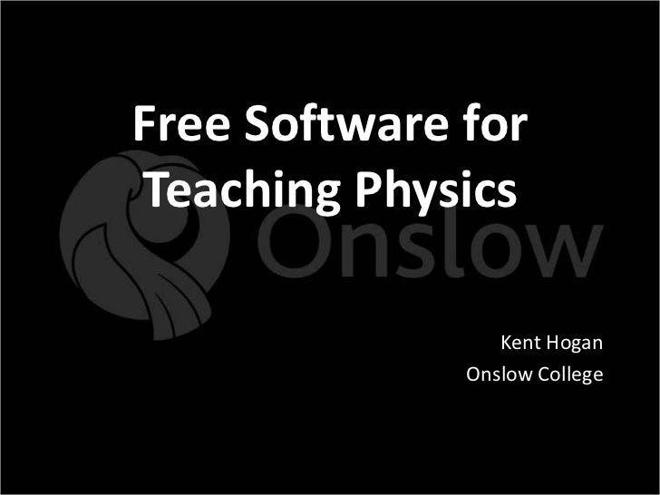 Free Software forTeaching Physics                 Kent Hogan              Onslow College