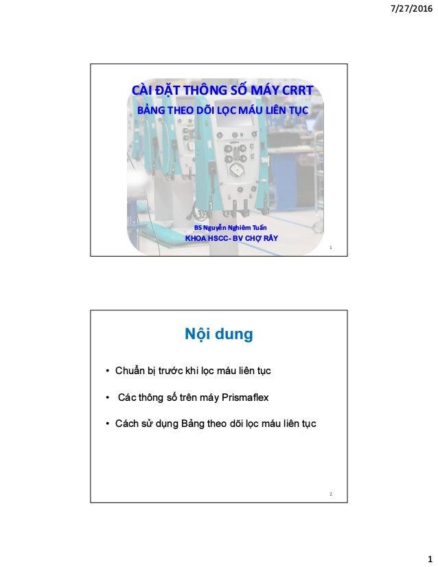 7/27/2016 1 KHOA HSCC- BV CHỢ RẪY BS Nguyễn Nghiêm Tuấn CÀI ĐẶT THÔNG SỐ MÁY CRRT BẢNG THEO DÕI LỌC MÁU LIÊN TỤC 1 Nội dun...