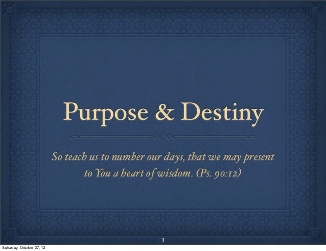 Purpose & Destiny                           So teach us to number our days, that we may present                           ...