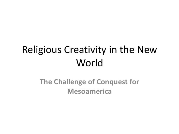 Religious Creativity in the New            World    The Challenge of Conquest for           Mesoamerica