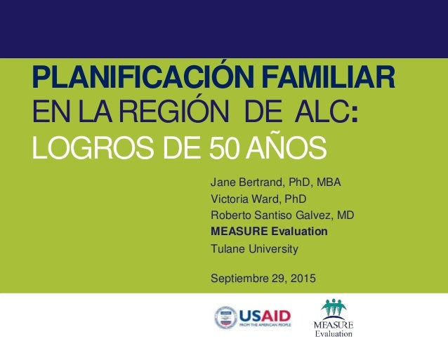 PLANIFICACIÓN FAMILIAR EN LAREGIÓN DE ALC: LOGROS DE 50AÑOS Jane Bertrand, PhD, MBA Victoria Ward, PhD Roberto Santiso Gal...