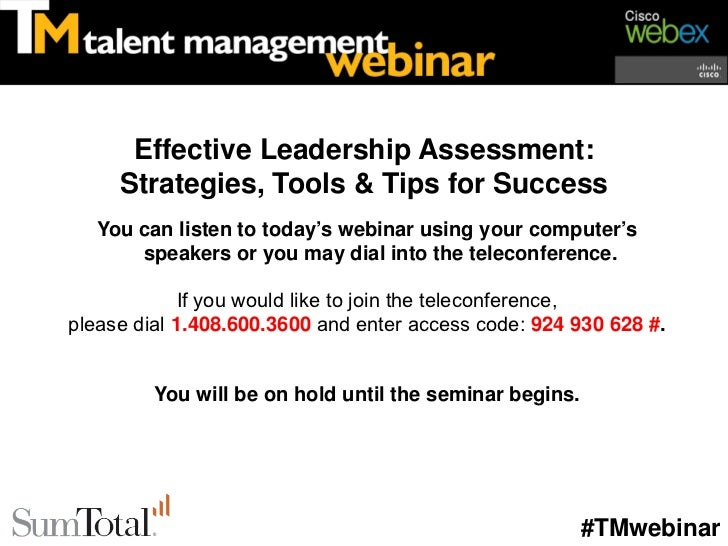 Effective Leadership Assessment:     Strategies, Tools & Tips for Success   You can listen to today's webinar using your c...