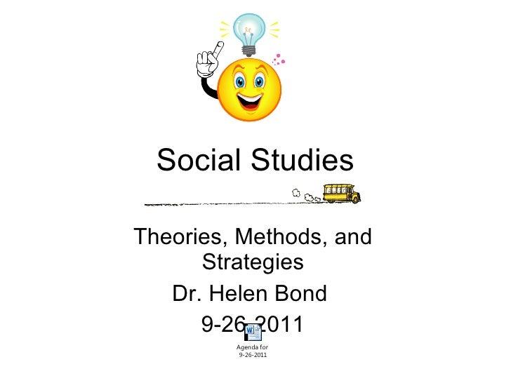 Social Studies Theories, Methods, and Strategies Dr. Helen Bond  9-26-2011
