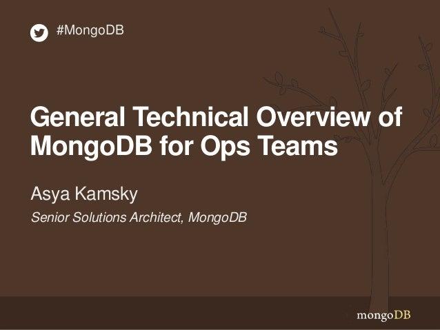General Technical Overview of MongoDB for Ops Teams Senior Solutions Architect, MongoDB Asya Kamsky #MongoDB